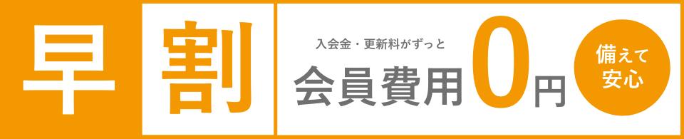 早割で会員費用(入会金・更新料)がずっと0円です。備えて安心!